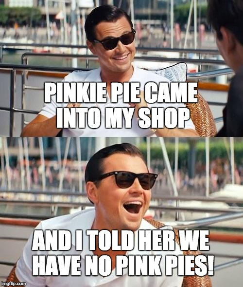 Leonardo Dicaprio Wolf Of Wall Street Meme | PINKIE PIE CAME INTO MY SHOP AND I TOLD HER WE HAVE NO PINK PIES! | image tagged in memes,leonardo dicaprio wolf of wall street,stupid jokes,pinkie pie | made w/ Imgflip meme maker