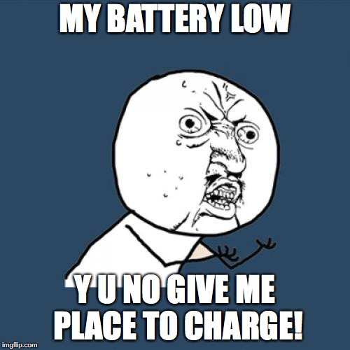 The only time you are away from plug-ins with your technology, is when the battery is low! | MY BATTERY LOW Y U NO GIVE ME PLACE TO CHARGE! | image tagged in memes,y u no,low battery | made w/ Imgflip meme maker