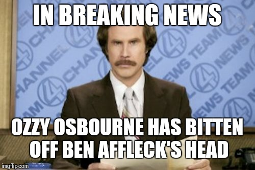 Metal Mania Week (March 9-16) A PowerMetalhead & DoctorDoomsday180 event! | IN BREAKING NEWS OZZY OSBOURNE HAS BITTEN OFF BEN AFFLECK'S HEAD | image tagged in memes,ron burgundy,metal mania week,ozzy osbourne | made w/ Imgflip meme maker