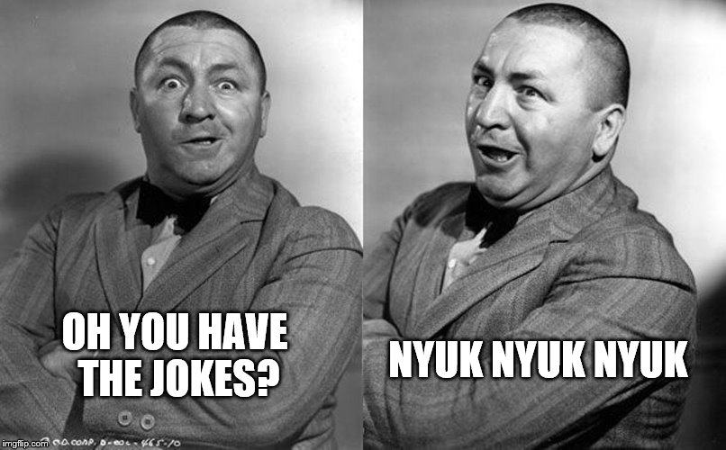 OH YOU HAVE THE JOKES? NYUK NYUK NYUK | made w/ Imgflip meme maker