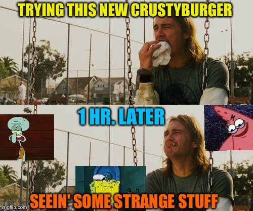 Mr. Krabs secret spices will do that. | TRYING THIS NEW CRUSTYBURGER 1 HR. LATER SEEIN' SOME STRANGE STUFF | image tagged in first world stoner problems,memes,funny,spongebob | made w/ Imgflip meme maker