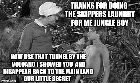 THANKS FOR DOING THE SKIPPERS LAUNDRY FOR ME JUNGLE BOY NOW USE THAT TUNNEL BY THE VOLCANO I SHOWED YOU  AND DISAPPEAR BACK TO THE MAIN LAND | made w/ Imgflip meme maker