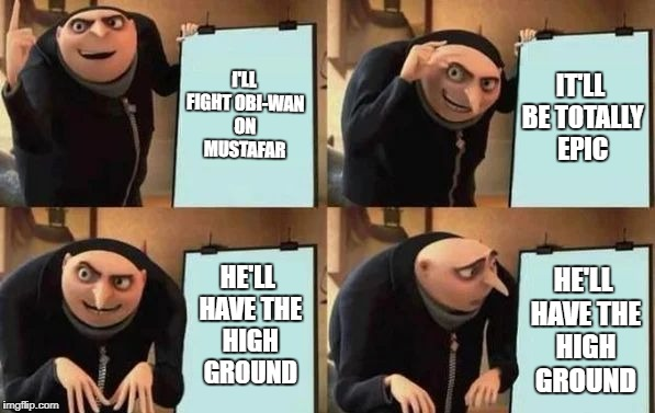 Obi-Wan Get's the High Ground |  I'LL FIGHT OBI-WAN ON MUSTAFAR; IT'LL BE TOTALLY EPIC; HE'LL HAVE THE HIGH GROUND; HE'LL HAVE THE HIGH GROUND | image tagged in gru's plan,star wars,obi-wan,the high ground | made w/ Imgflip meme maker