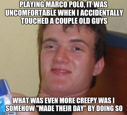"10 Guy Meme |  PLAYING MARCO POLO, IT WAS UNCOMFORTABLE WHEN I ACCIDENTALLY TOUCHED A COUPLE OLD GUYS; WHAT WAS EVEN MORE CREEPY WAS I SOMEHOW ""MADE THEIR DAY"" BY DOING SO 