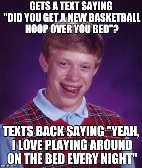 "Bad Luck Brian Meme | GETS A TEXT SAYING ""DID YOU GET A NEW BASKETBALL HOOP OVER YOU BED""? TEXTS BACK SAYING ""YEAH, I LOVE PLAYING AROUND ON THE BED EVERY NIGHT"" 