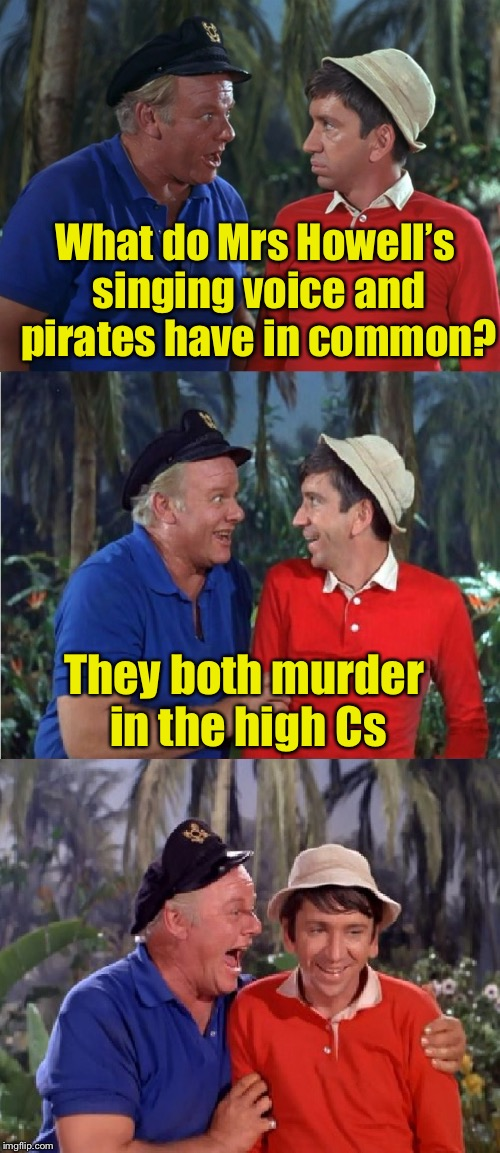 Gilligans Island Week | What do Mrs Howell's singing voice and pirates have in common? They both murder in the high Cs | image tagged in gilligan bad pun,memes,bad pun,gilligans island week | made w/ Imgflip meme maker