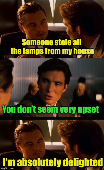 Dark Pun | Someone stole all the lamps from my house I'm absolutely delighted You don't seem very upset | image tagged in memes,inception,bad pun | made w/ Imgflip meme maker