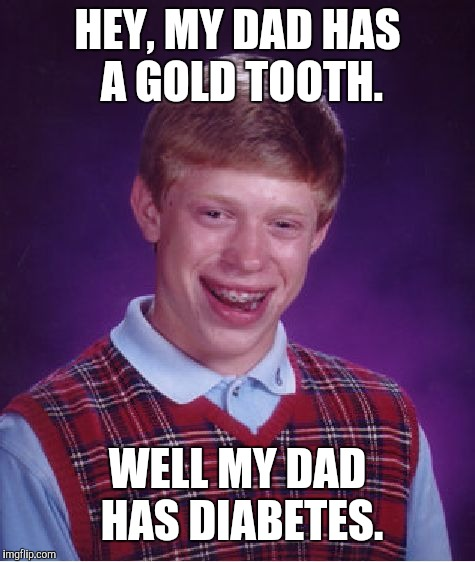 Bad Luck Brian Meme | HEY, MY DAD HAS A GOLD TOOTH. WELL MY DAD HAS DIABETES. | image tagged in memes,bad luck brian | made w/ Imgflip meme maker