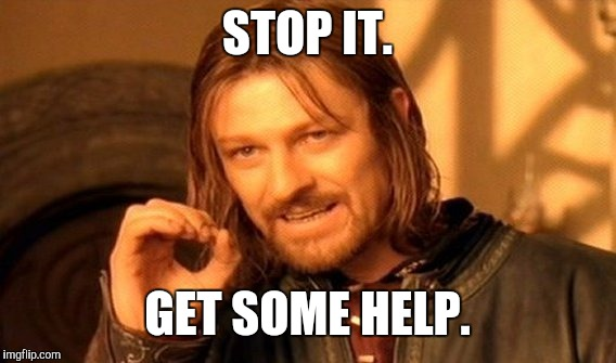 One Does Not Simply Meme | STOP IT. GET SOME HELP. | image tagged in memes,one does not simply | made w/ Imgflip meme maker