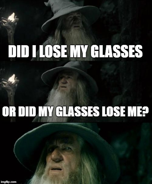 Confused Gandalf Meme | DID I LOSE MY GLASSES OR DID MY GLASSES LOSE ME? | image tagged in memes,confused gandalf | made w/ Imgflip meme maker