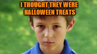 I THOUGHT THEY WERE HALLOWEEN TREATS | made w/ Imgflip meme maker