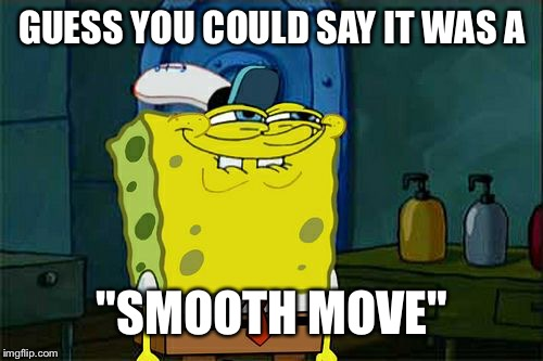 "Dont You Squidward Meme | GUESS YOU COULD SAY IT WAS A ""SMOOTH MOVE"" 