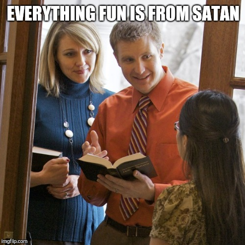 Jehovah's Witnesses | EVERYTHING FUN IS FROM SATAN | image tagged in jehovah's witness | made w/ Imgflip meme maker