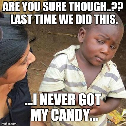 Third World Skeptical Kid Meme | ARE YOU SURE THOUGH..?? LAST TIME WE DID THIS. ...I NEVER GOT MY CANDY... | image tagged in memes,third world skeptical kid | made w/ Imgflip meme maker