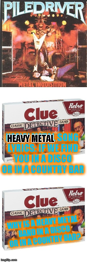 Piledriver - Metal Inquisition (lyrics) (Metal Mania Week March 9 - 16 a PowerMetalhead & DoctorDoomsday180 event!)  | WHY IS A HEAVY METAL BAND IN A DISCO OR IN A COUNTRY BAR? HEAVY METAL SONG LYRICS: IF WE FIND YOU IN A DISCO OR IN A COUNTRY BAR HEAVY METAL | image tagged in memes,metal mania week,music | made w/ Imgflip meme maker