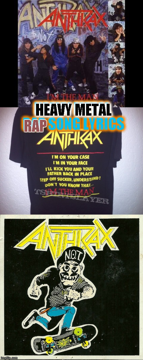 Anthrax - I'm the Man (Lyrics) (Metal Mania Week March 9 - 16 a PowerMetalhead & DoctorDoomsday180 event!)  | HEAVY METAL RAP SONG LYRICS HEAVY METAL RAP | image tagged in memes,metal mania week,music | made w/ Imgflip meme maker