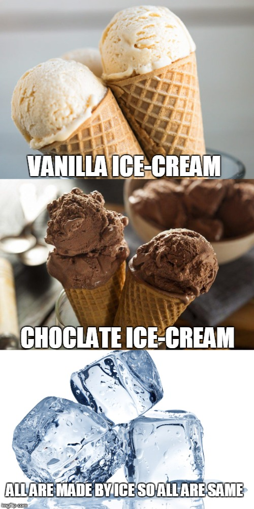 Dont be racist  No Racism more | VANILLA ICE-CREAM CHOCLATE ICE-CREAM ALL ARE MADE BY ICE SO ALL ARE SAME | image tagged in ice cream,not racist | made w/ Imgflip meme maker