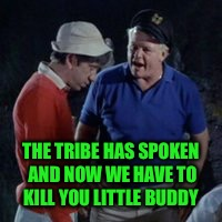 THE TRIBE HAS SPOKEN AND NOW WE HAVE TO KILL YOU LITTLE BUDDY | made w/ Imgflip meme maker
