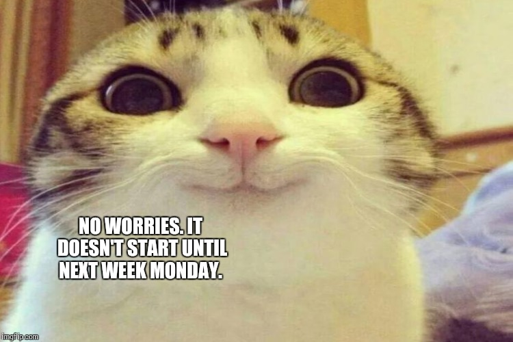 NO WORRIES. IT DOESN'T START UNTIL NEXT WEEK MONDAY. | made w/ Imgflip meme maker