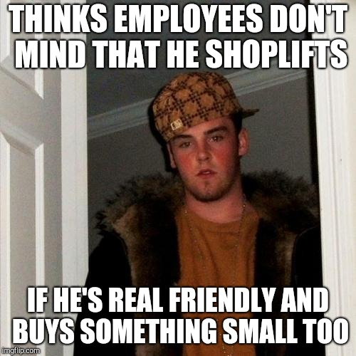 Scumbag Steve Meme | THINKS EMPLOYEES DON'T MIND THAT HE SHOPLIFTS IF HE'S REAL FRIENDLY AND BUYS SOMETHING SMALL TOO | image tagged in memes,scumbag steve,retail | made w/ Imgflip meme maker