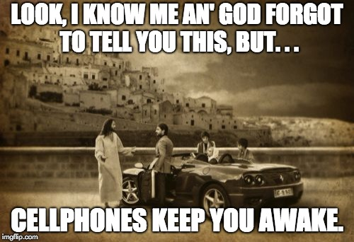 Yo, I forgot to tell you... | LOOK, I KNOW ME AN' GOD FORGOT TO TELL YOU THIS, BUT. . . CELLPHONES KEEP YOU AWAKE. | image tagged in memes,jesus talking to cool dude,i forgot,cellphone,awake | made w/ Imgflip meme maker