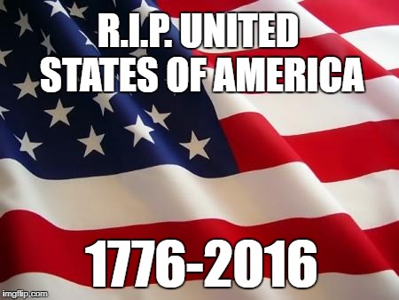 RIP USA | R.I.P. UNITED STATES OF AMERICA 1776-2016 | image tagged in american flag,rip,failed experiment,usa | made w/ Imgflip meme maker