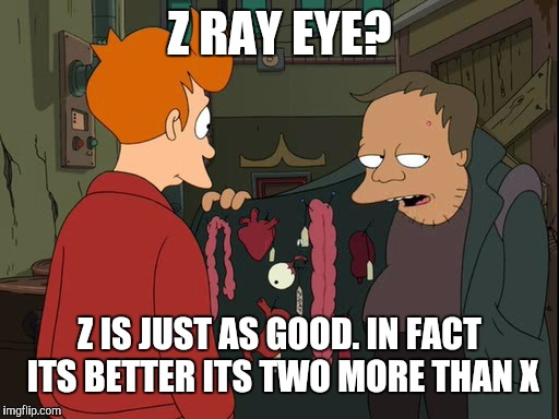 Z RAY EYE? Z IS JUST AS GOOD. IN FACT ITS BETTER ITS TWO MORE THAN X | image tagged in z ray eye | made w/ Imgflip meme maker