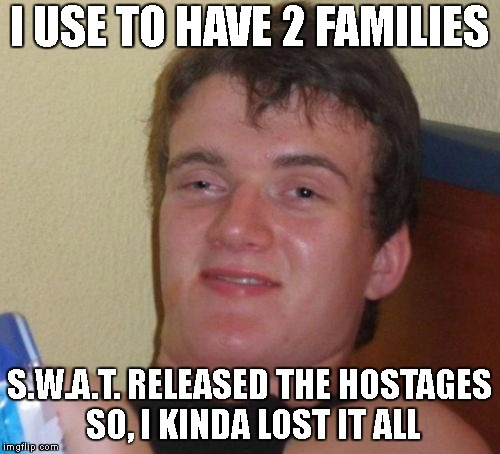 10 Guy Meme | I USE TO HAVE 2 FAMILIES S.W.A.T. RELEASED THE HOSTAGES SO, I KINDA LOST IT ALL | image tagged in memes,10 guy | made w/ Imgflip meme maker