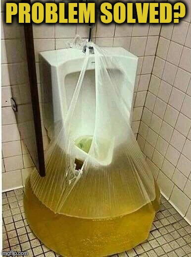 Good luck with the clean up | PROBLEM SOLVED? | image tagged in urinal,piss,pipe_picasso | made w/ Imgflip meme maker