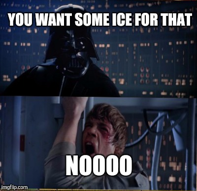 YOU WANT SOME ICE FOR THAT NOOOO | made w/ Imgflip meme maker