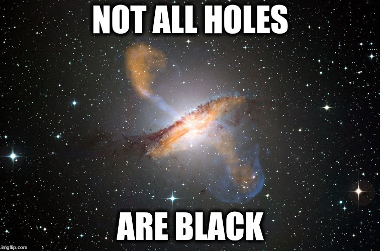 NOT ALL HOLES ARE BLACK | image tagged in hole,space | made w/ Imgflip meme maker