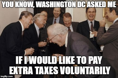 Laughing Men In Suits Meme | YOU KNOW, WASHINGTON DC ASKED ME IF I WOULD LIKE TO PAY EXTRA TAXES VOLUNTARILY | image tagged in memes,laughing men in suits | made w/ Imgflip meme maker