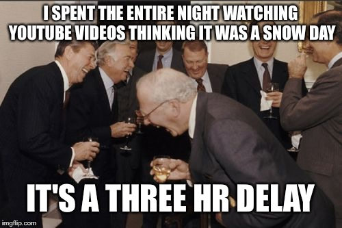 Laughing Men In Suits Meme | I SPENT THE ENTIRE NIGHT WATCHING YOUTUBE VIDEOS THINKING IT WAS A SNOW DAY IT'S A THREE HR DELAY | image tagged in memes,laughing men in suits | made w/ Imgflip meme maker