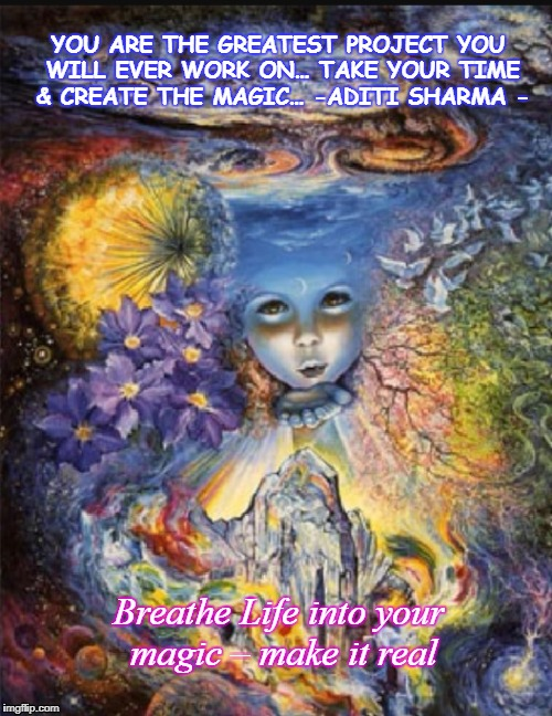 Creation magic in you | YOU ARE THE GREATEST PROJECT YOU WILL EVER WORK ON…TAKE YOUR TIME & CREATE THE MAGIC…-ADITI SHARMA - Breathe Life into your magic – make i | image tagged in magic,creation,life | made w/ Imgflip meme maker