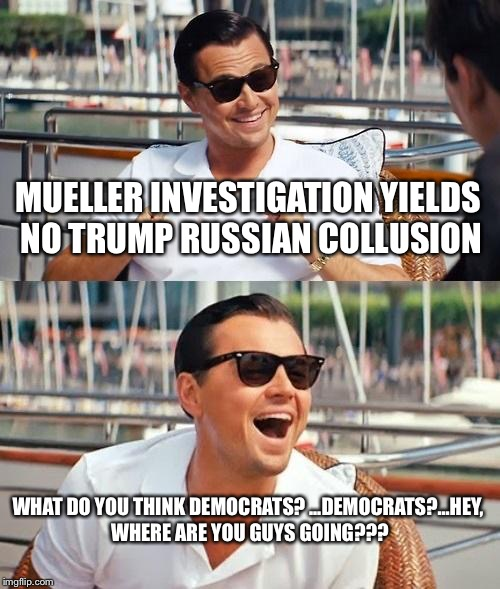 Leonardo Dicaprio Wolf Of Wall Street Meme | MUELLER INVESTIGATION YIELDS NO TRUMP RUSSIAN COLLUSION WHAT DO YOU THINK DEMOCRATS? ...DEMOCRATS?...HEY, WHERE ARE YOU GUYS GOING??? | image tagged in memes,leonardo dicaprio wolf of wall street | made w/ Imgflip meme maker