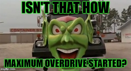 ISN'T THAT HOW MAXIMUM OVERDRIVE STARTED? | made w/ Imgflip meme maker