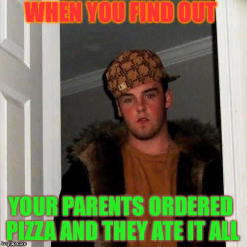 Scumbag Steve Meme | WHEN YOU FIND OUT YOUR PARENTS ORDERED PIZZA AND THEY ATE IT ALL | image tagged in memes,scumbag steve | made w/ Imgflip meme maker