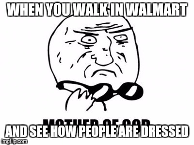 Mother Of God | WHEN YOU WALK IN WALMART AND SEE HOW PEOPLE ARE DRESSED | image tagged in memes,mother of god | made w/ Imgflip meme maker