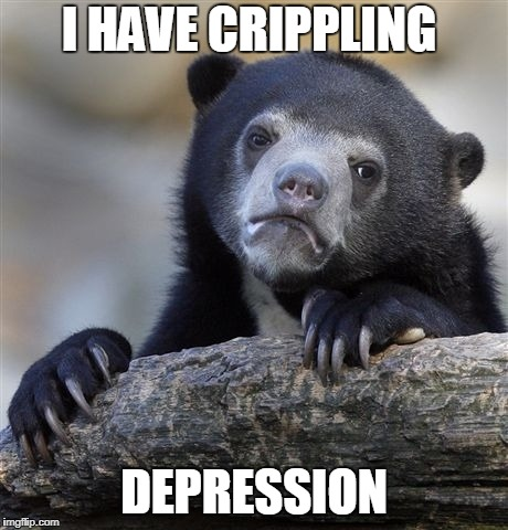 Confession Bear Meme | I HAVE CRIPPLING DEPRESSION | image tagged in memes,confession bear | made w/ Imgflip meme maker