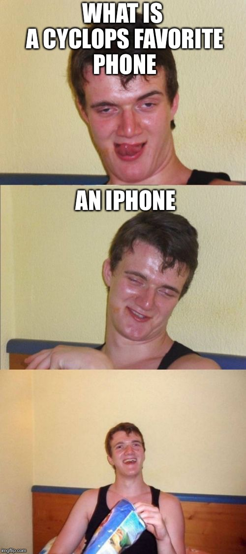 10 guy bad pun | WHAT IS A CYCLOPS FAVORITE PHONE AN IPHONE | image tagged in 10 guy bad pun | made w/ Imgflip meme maker