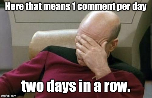 Captain Picard Facepalm Meme | Here that means 1 comment per day two days in a row. | image tagged in memes,captain picard facepalm | made w/ Imgflip meme maker