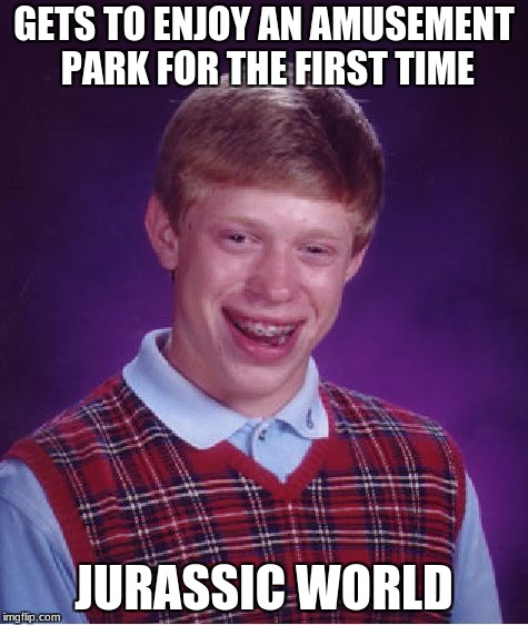 Bad Luck Brian Meme | GETS TO ENJOY AN AMUSEMENT PARK FOR THE FIRST TIME JURASSIC WORLD | image tagged in memes,bad luck brian | made w/ Imgflip meme maker