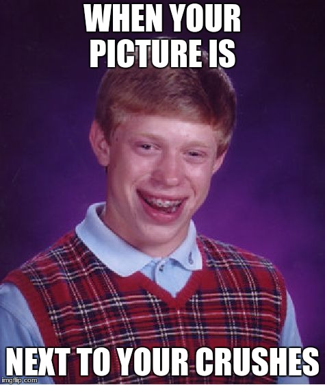Bad Luck Brian Meme | WHEN YOUR PICTURE IS NEXT TO YOUR CRUSHES | image tagged in memes,bad luck brian | made w/ Imgflip meme maker
