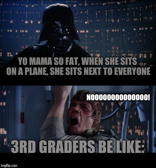 Star Wars No Meme | YO MAMA SO FAT, WHEN SHE SITS ON A PLANE, SHE SITS NEXT TO EVERYONE 3RD GRADERS BE LIKE: NOOOOOOOOOOOOOO! | image tagged in memes,star wars no | made w/ Imgflip meme maker