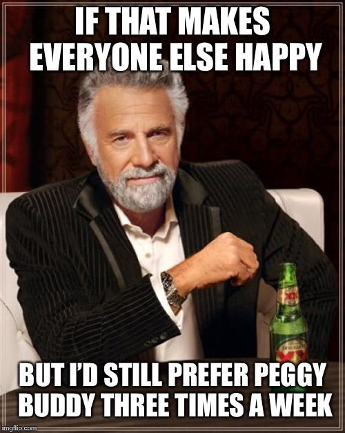 The Most Interesting Man In The World Meme | IF THAT MAKES EVERYONE ELSE HAPPY BUT I'D STILL PREFER PEGGY BUDDY THREE TIMES A WEEK | image tagged in memes,the most interesting man in the world | made w/ Imgflip meme maker