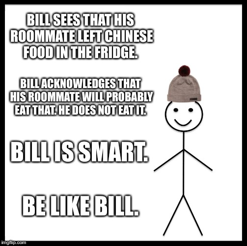 Be Like Bill Meme | BILL SEES THAT HIS ROOMMATE LEFT CHINESE FOOD IN THE FRIDGE. BILL ACKNOWLEDGES THAT HIS ROOMMATE WILL PROBABLY EAT THAT. HE DOES NOT EAT IT. | image tagged in memes,be like bill | made w/ Imgflip meme maker
