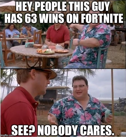 See Nobody Cares Meme | HEY PEOPLE THIS GUY HAS 63 WINS ON FORTNITE SEE? NOBODY CARES. | image tagged in memes,see nobody cares | made w/ Imgflip meme maker