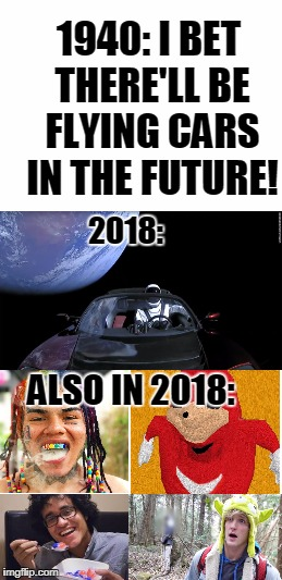 2018 in a nutshell | 1940: I BET THERE'LL BE FLYING CARS IN THE FUTURE! 2018: ALSO IN 2018: | image tagged in memes,funny,tide pods,6ix9ine,logan paul,2018 | made w/ Imgflip meme maker