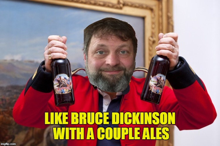 LIKE BRUCE DICKINSON WITH A COUPLE ALES | made w/ Imgflip meme maker