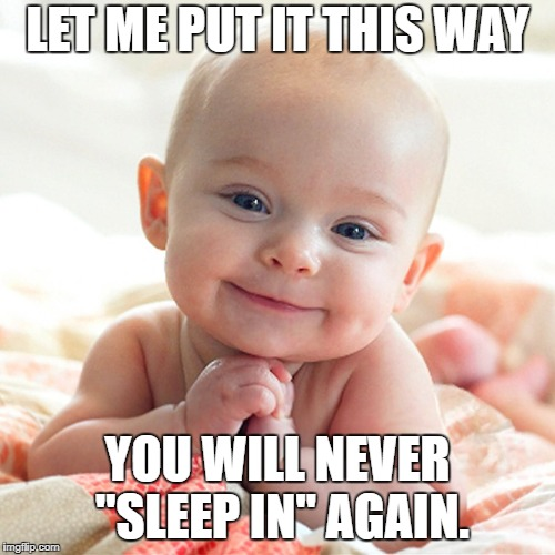 "LET ME PUT IT THIS WAY YOU WILL NEVER ""SLEEP IN"" AGAIN. 